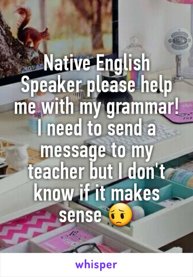 Native English Speaker please help me with my grammar! I need to send a message to my teacher but I don't know if it makes sense 😔