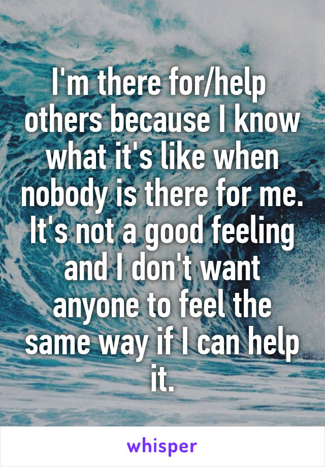 I'm there for/help  others because I know what it's like when nobody is there for me. It's not a good feeling and I don't want anyone to feel the same way if I can help it.
