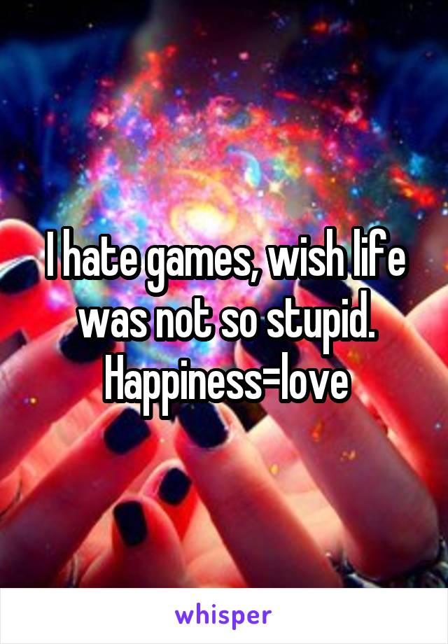 I hate games, wish life was not so stupid. Happiness=love