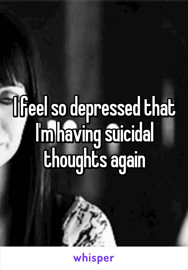 I feel so depressed that I'm having suicidal thoughts again