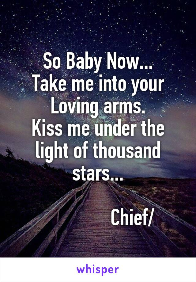 So Baby Now... Take me into your Loving arms. Kiss me under the light of thousand stars...                  Chief/