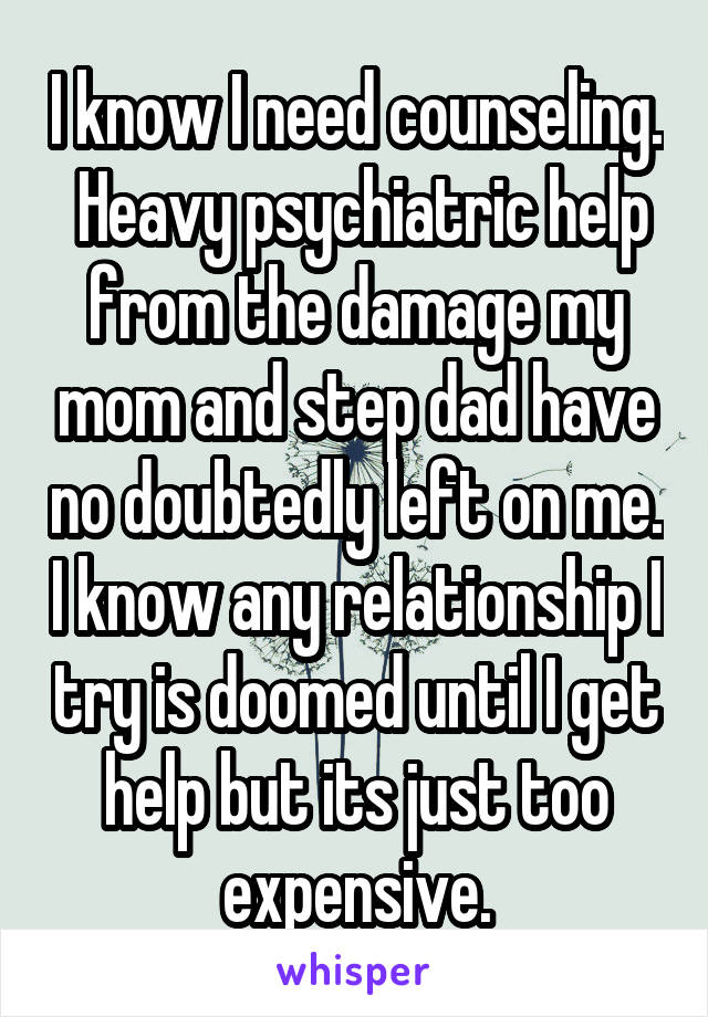 I know I need counseling.  Heavy psychiatric help from the damage my mom and step dad have no doubtedly left on me. I know any relationship I try is doomed until I get help but its just too expensive.