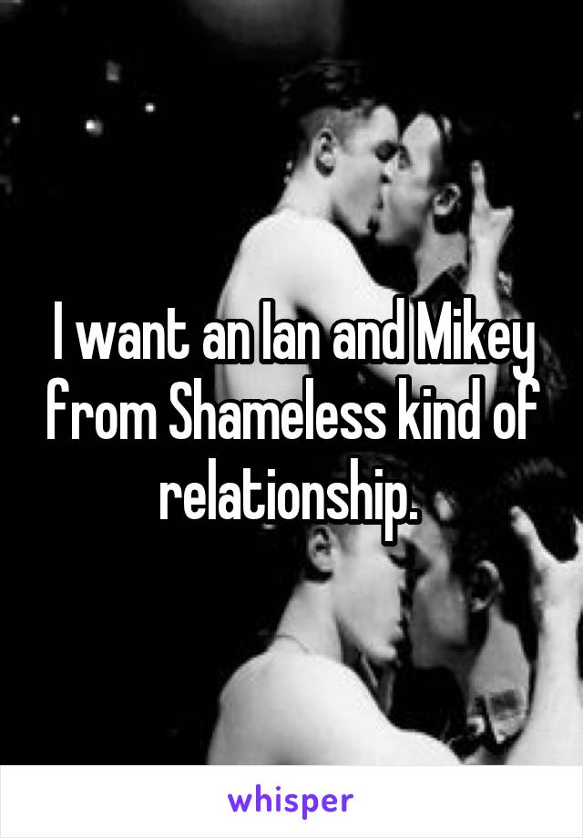 I want an Ian and Mikey from Shameless kind of relationship.