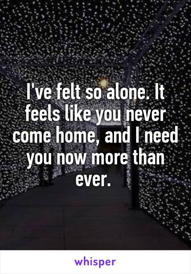 I've felt so alone. It feels like you never come home, and I need you now more than ever.