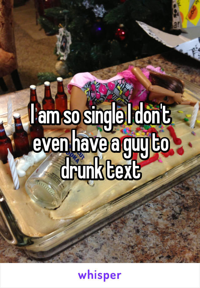 I am so single I don't even have a guy to drunk text
