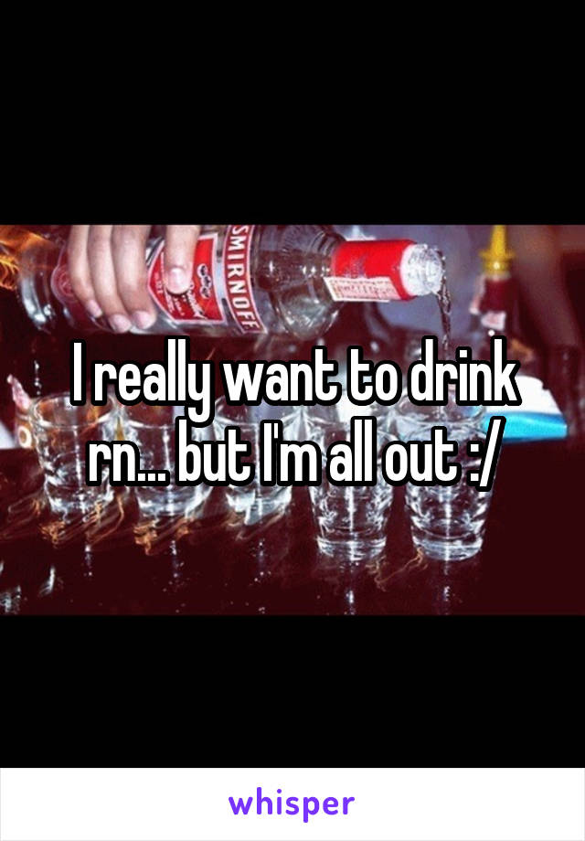 I really want to drink rn... but I'm all out :/