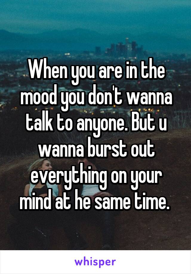 When you are in the mood you don't wanna talk to anyone. But u wanna burst out everything on your mind at he same time.