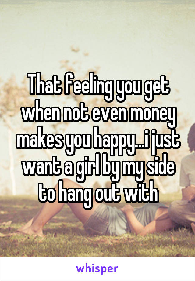 That feeling you get when not even money makes you happy...i just want a girl by my side to hang out with