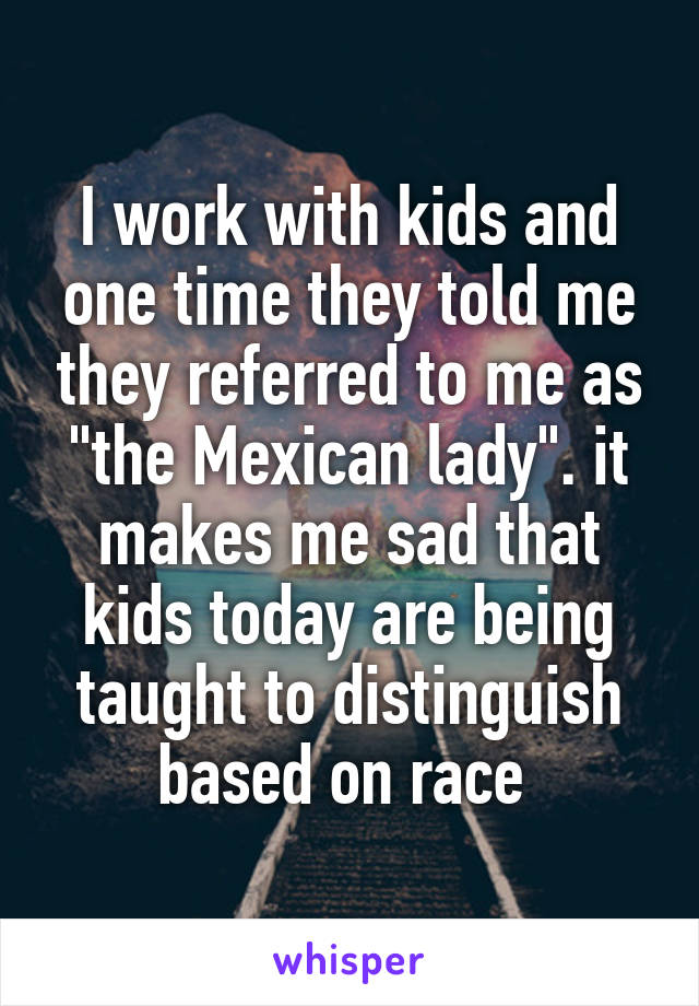"I work with kids and one time they told me they referred to me as ""the Mexican lady"". it makes me sad that kids today are being taught to distinguish based on race"