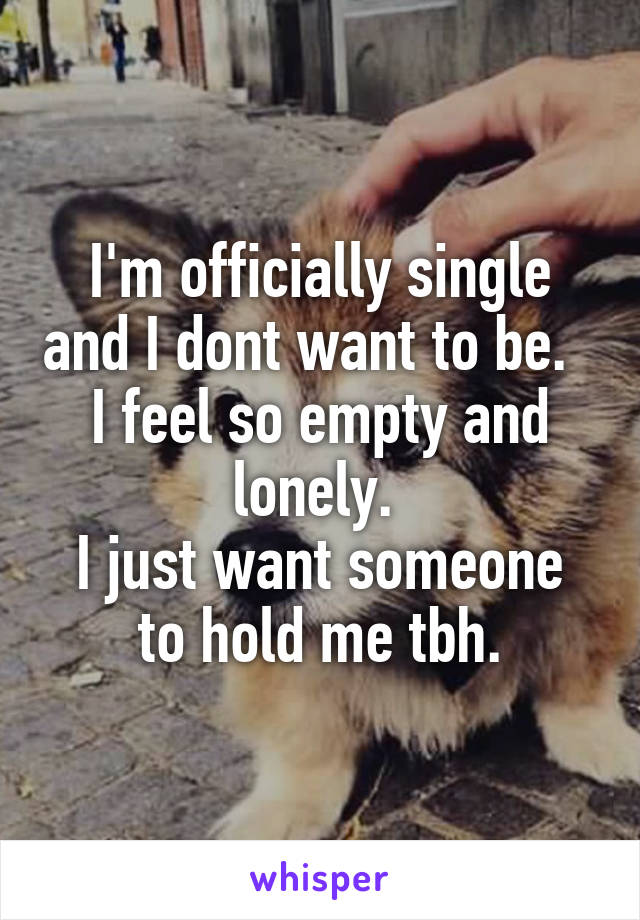 I'm officially single and I dont want to be.   I feel so empty and lonely.  I just want someone to hold me tbh.