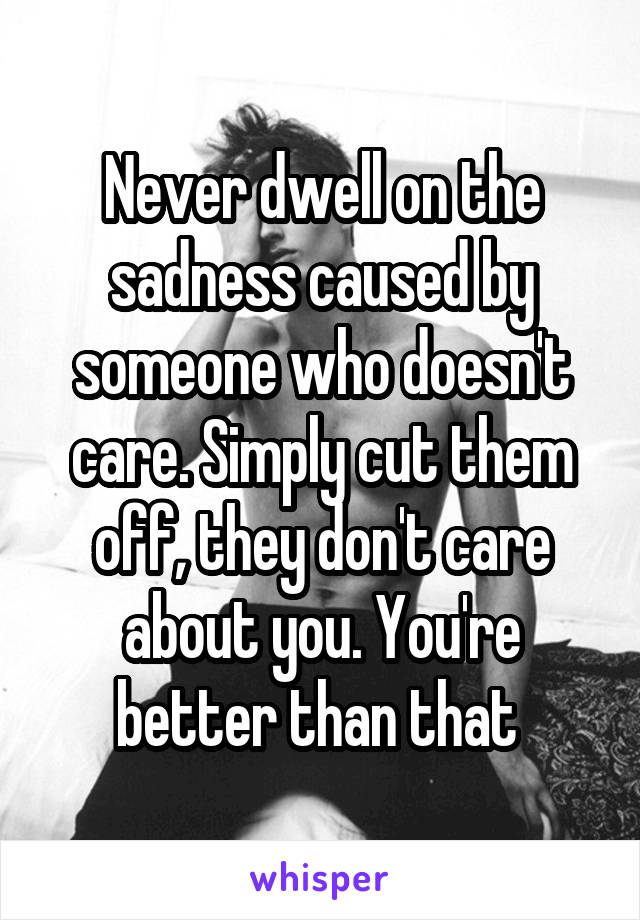 Never dwell on the sadness caused by someone who doesn't care. Simply cut them off, they don't care about you. You're better than that