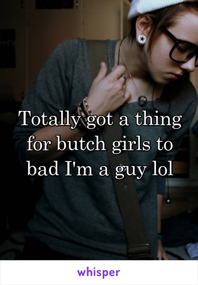 Totally got a thing for butch girls to bad I'm a guy lol