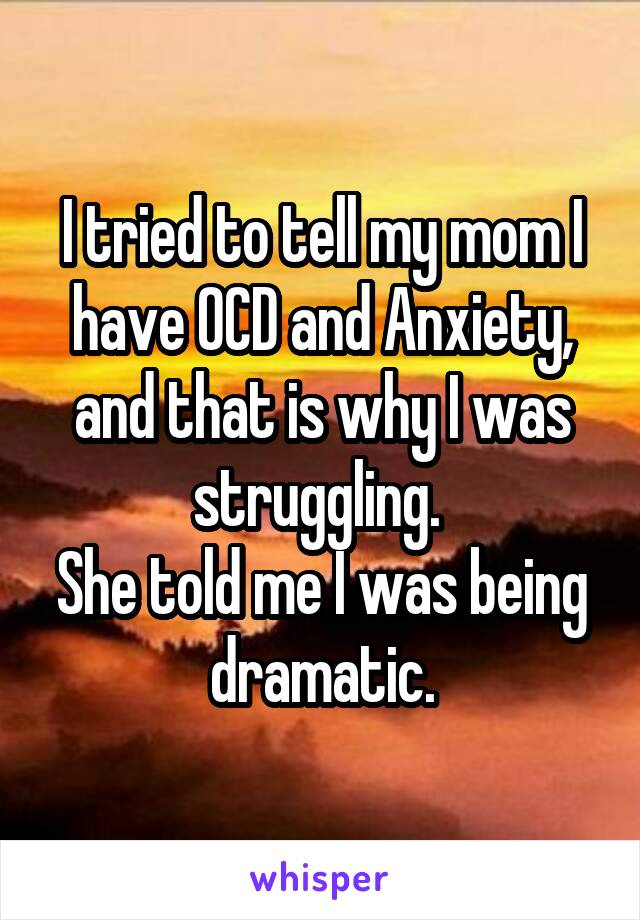 I tried to tell my mom I have OCD and Anxiety, and that is why I was struggling.  She told me I was being dramatic.