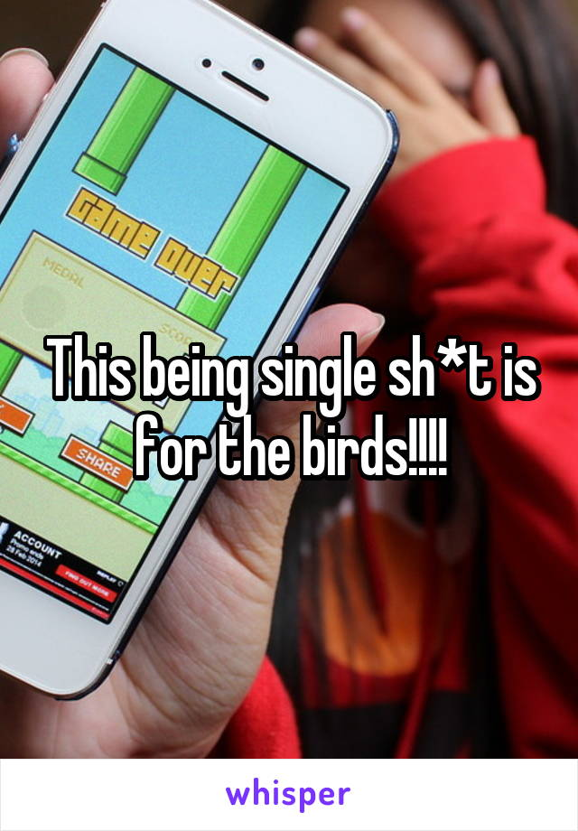 This being single sh*t is for the birds!!!!