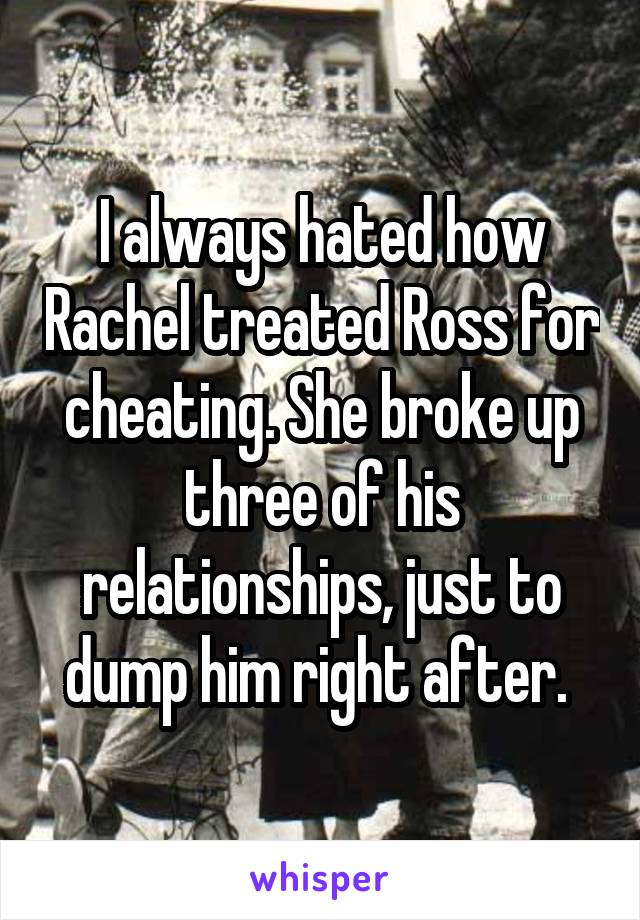I always hated how Rachel treated Ross for cheating. She broke up three of his relationships, just to dump him right after.