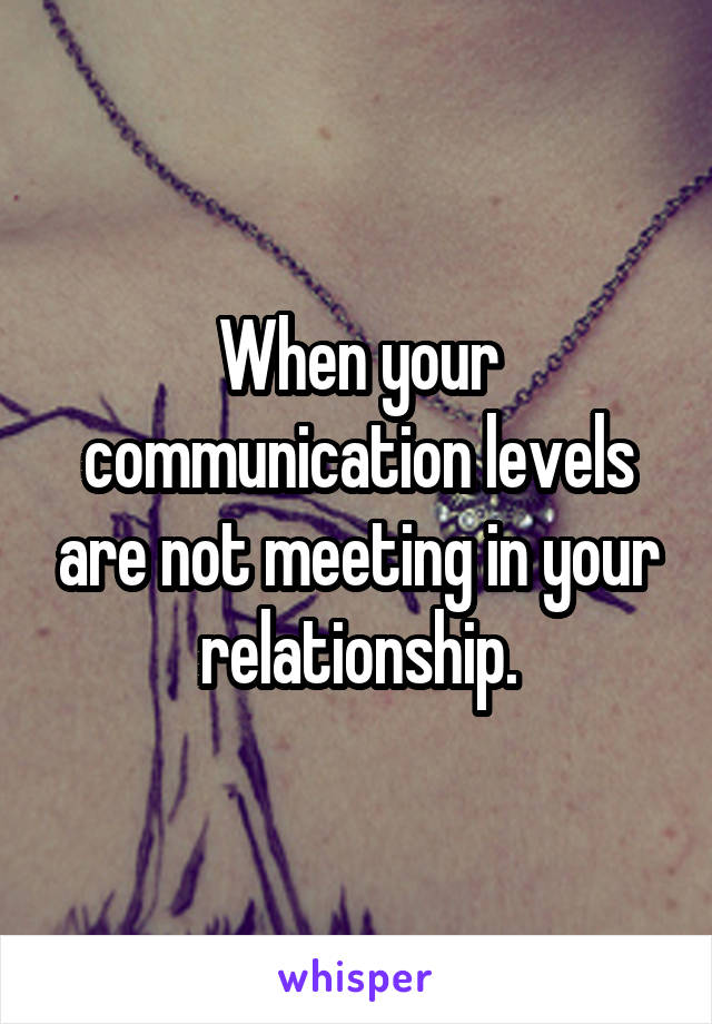 When your communication levels are not meeting in your relationship.