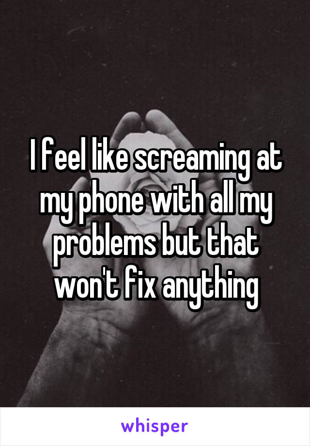 I feel like screaming at my phone with all my problems but that won't fix anything