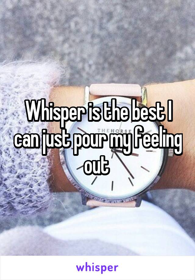 Whisper is the best I can just pour my feeling out