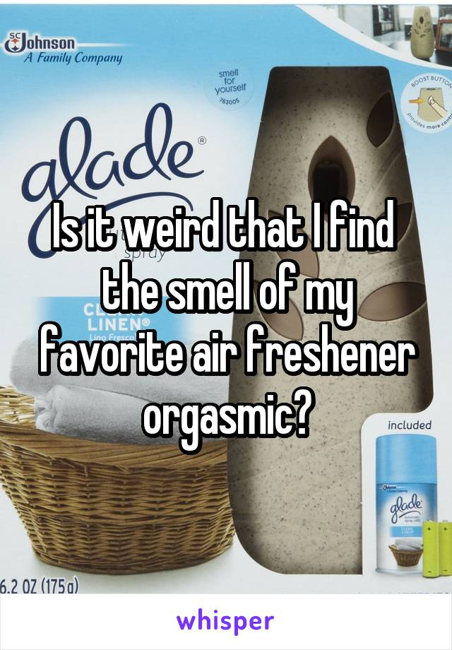 Is it weird that I find  the smell of my favorite air freshener orgasmic?