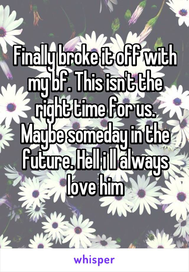Finally broke it off with my bf. This isn't the right time for us. Maybe someday in the future. Hell i ll always love him