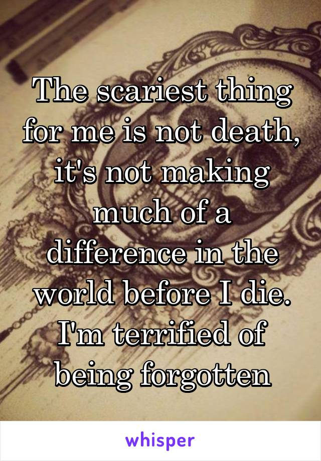 The scariest thing for me is not death, it's not making much of a difference in the world before I die. I'm terrified of being forgotten