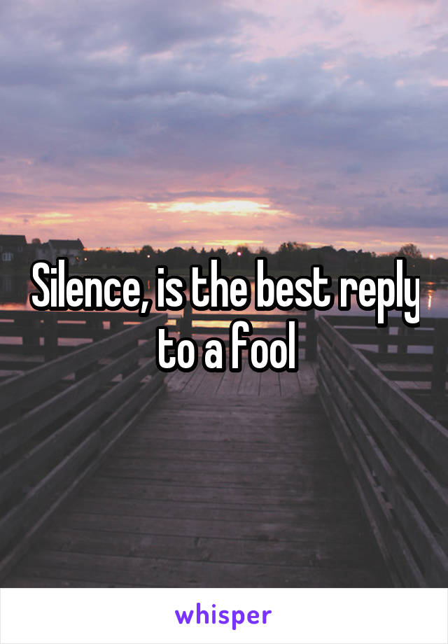 Silence, is the best reply to a fool