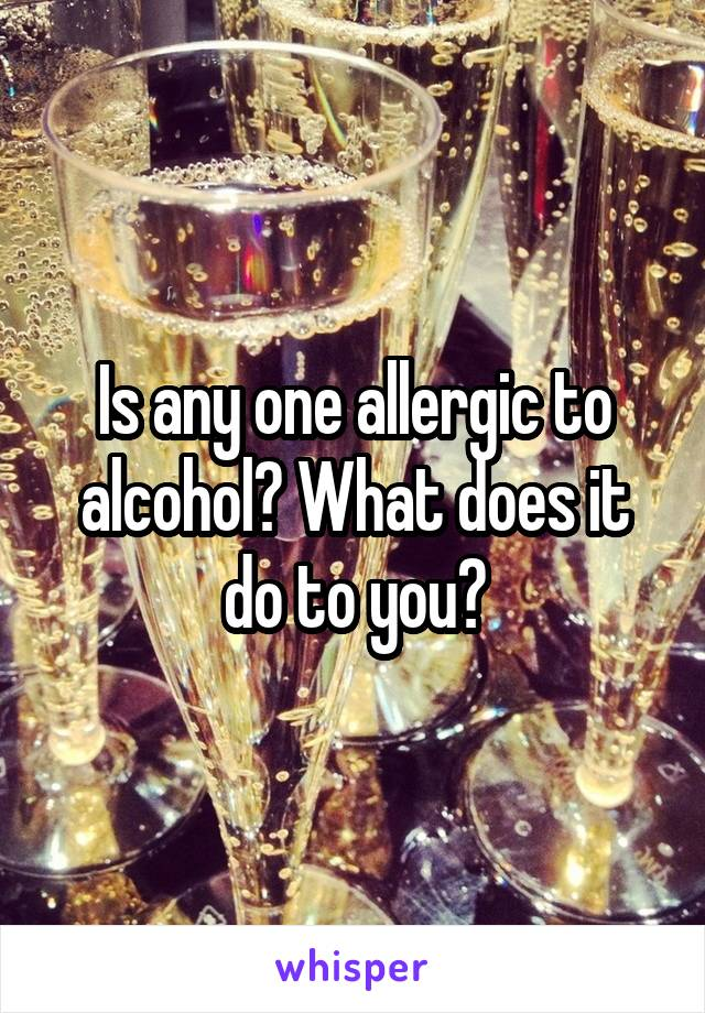 Is any one allergic to alcohol? What does it do to you?