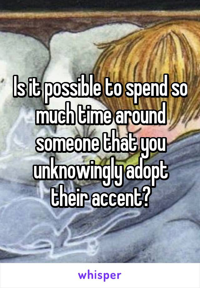 Is it possible to spend so much time around someone that you unknowingly adopt their accent?