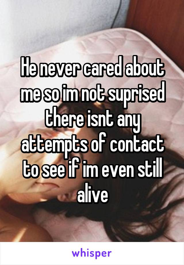 He never cared about me so im not suprised there isnt any attempts of contact to see if im even still alive