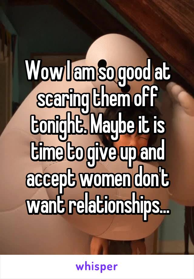 Wow I am so good at scaring them off tonight. Maybe it is time to give up and accept women don't want relationships...