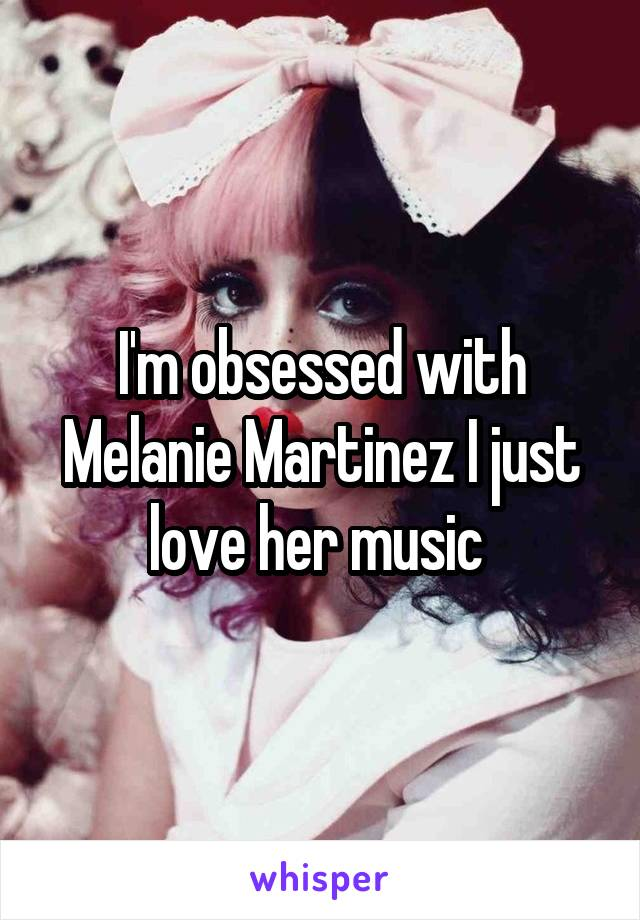I'm obsessed with Melanie Martinez I just love her music