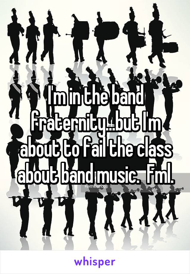 I'm in the band fraternity...but I'm about to fail the class about band music.  Fml.