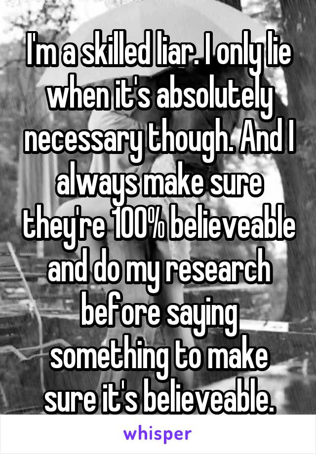 I'm a skilled liar. I only lie when it's absolutely necessary though. And I always make sure they're 100% believeable and do my research before saying something to make sure it's believeable.