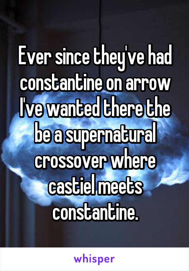 Ever since they've had constantine on arrow I've wanted there the be a supernatural crossover where castiel meets constantine.