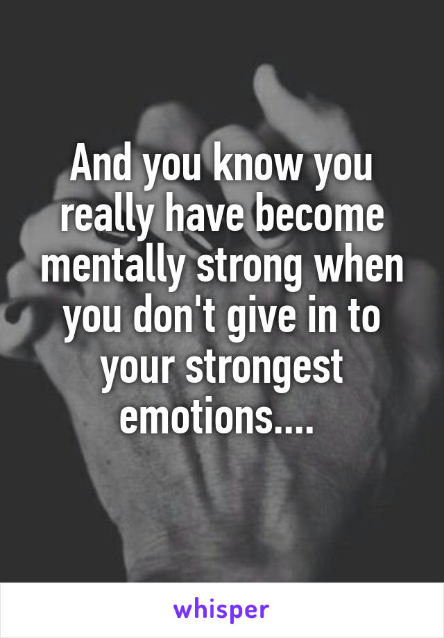 And you know you really have become mentally strong when you don't give in to your strongest emotions....