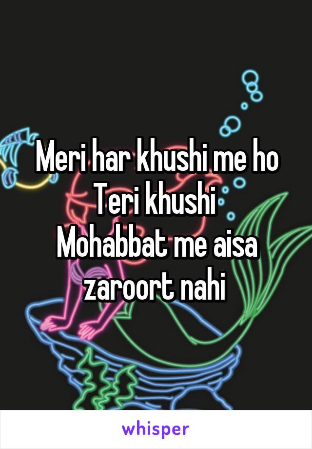 Meri har khushi me ho Teri khushi  Mohabbat me aisa zaroort nahi