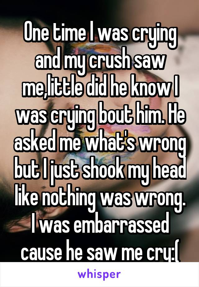 One time I was crying and my crush saw me,little did he know I was crying bout him. He asked me what's wrong but I just shook my head like nothing was wrong. I was embarrassed cause he saw me cry:(
