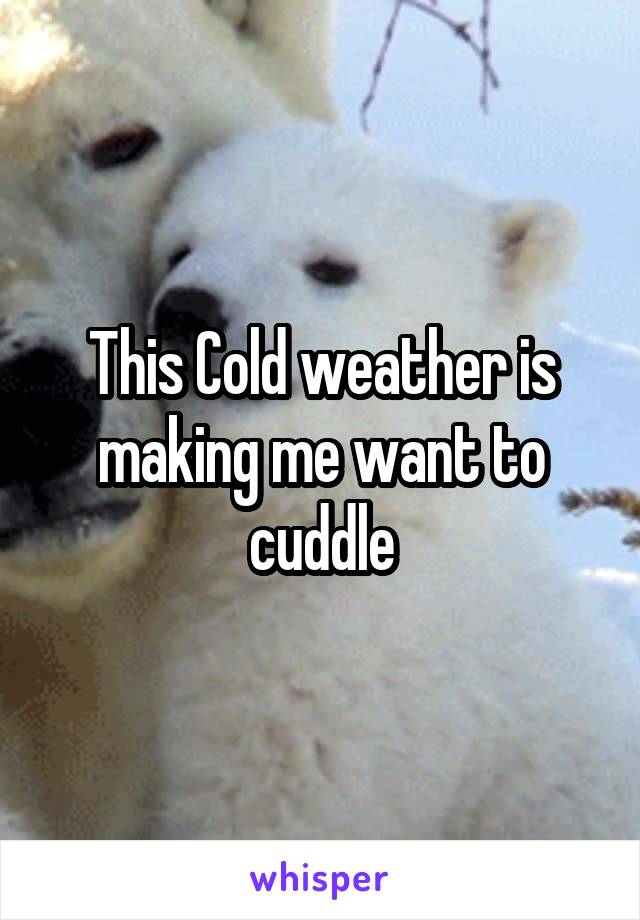This Cold weather is making me want to cuddle