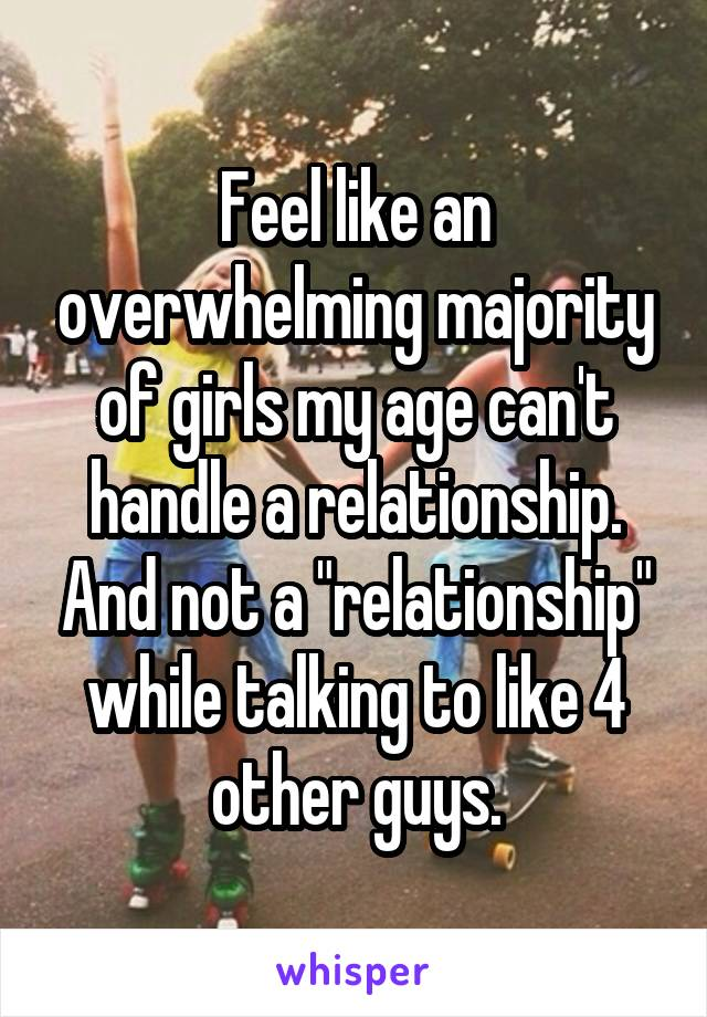 "Feel like an overwhelming majority of girls my age can't handle a relationship. And not a ""relationship"" while talking to like 4 other guys."