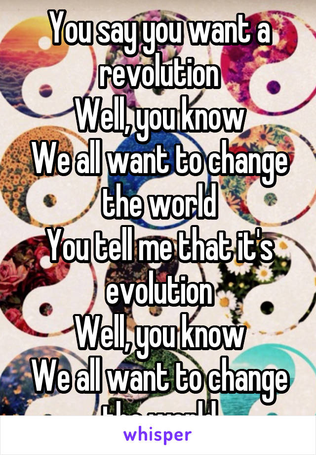 You say you want a revolution Well, you know We all want to change the world You tell me that it's evolution Well, you know We all want to change the world