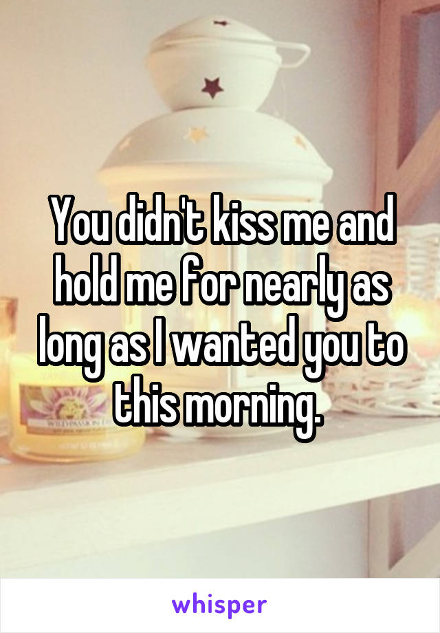 You didn't kiss me and hold me for nearly as long as I wanted you to this morning.