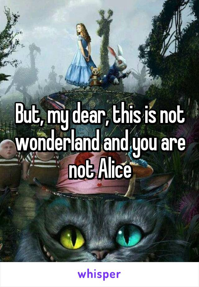 But, my dear, this is not wonderland and you are not Alice