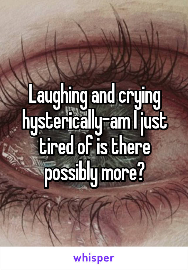 Laughing and crying hysterically-am I just tired of is there possibly more?