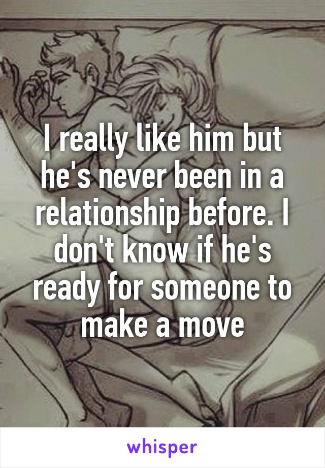 I really like him but he's never been in a relationship before. I don't know if he's ready for someone to make a move