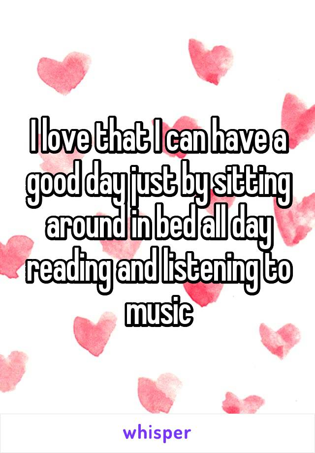I love that I can have a good day just by sitting around in bed all day reading and listening to music