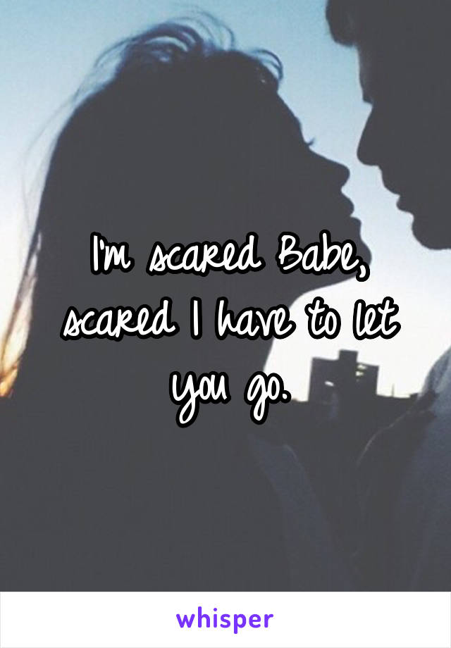 I'm scared Babe, scared I have to let you go.