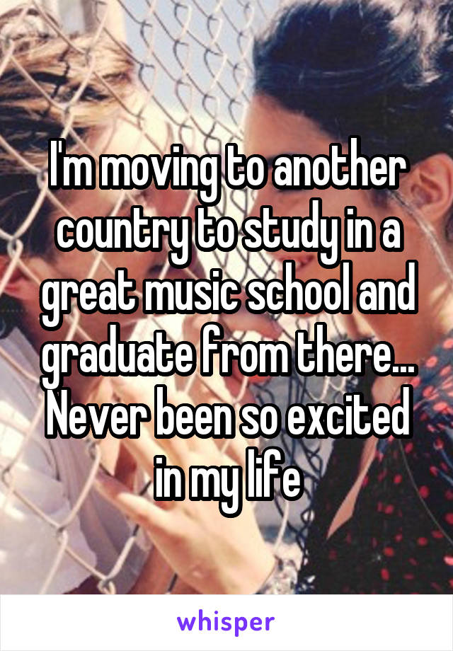 I'm moving to another country to study in a great music school and graduate from there... Never been so excited in my life