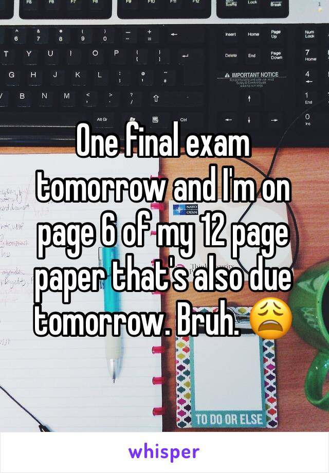 One final exam tomorrow and I'm on page 6 of my 12 page paper that's also due tomorrow. Bruh. 😩