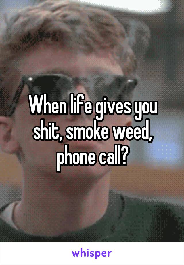 When life gives you shit, smoke weed, phone call?