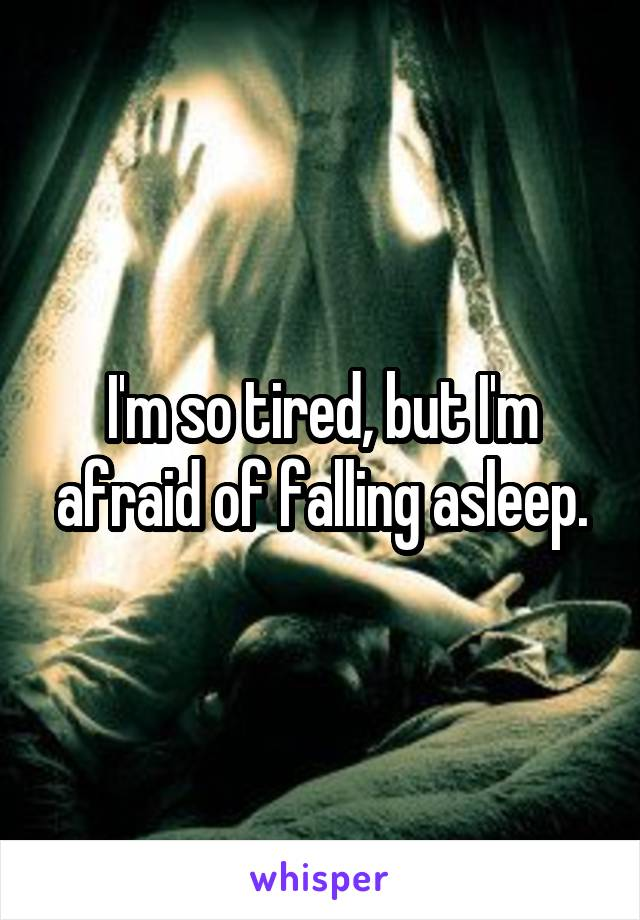 I'm so tired, but I'm afraid of falling asleep.